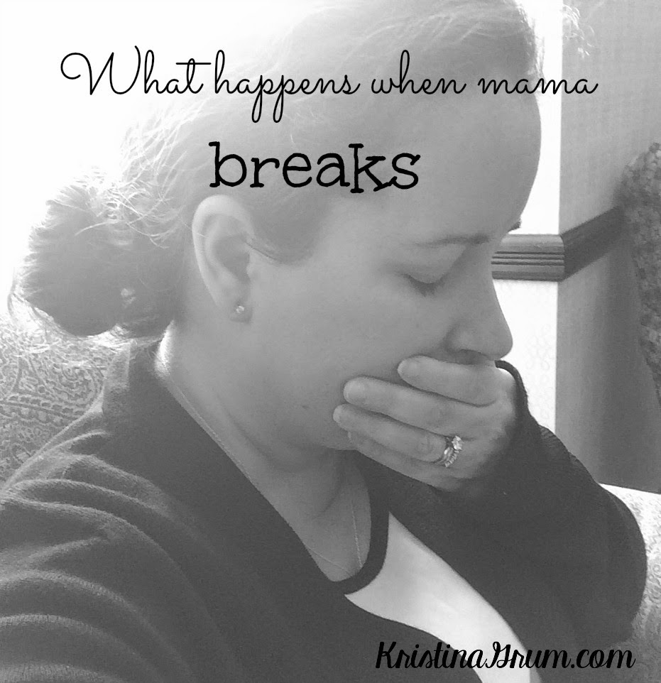 Mamas break. They fall apart and lose it. And that's okay. Because we all know what happens when mama breaks...