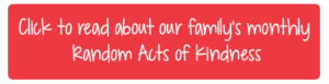 Click to read about our family's monthly Random Acts of Kindness