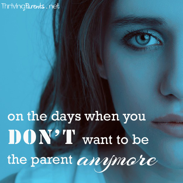 On the days when you don't want to be the parent anymore…